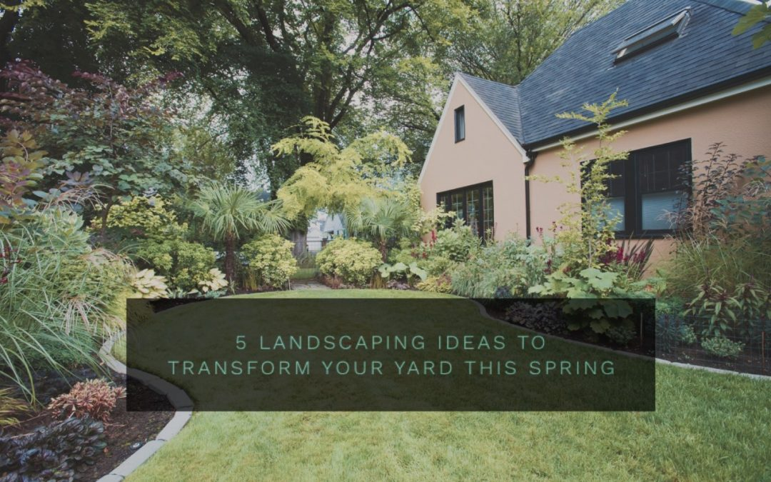 5 Landscaping Ideas to Transform Your Yard This Spring