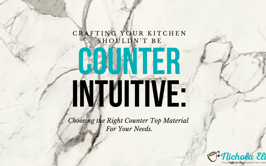 """""""Counter"""" Intuitive: Choosing The Right Counter Top Material For Your Needs."""