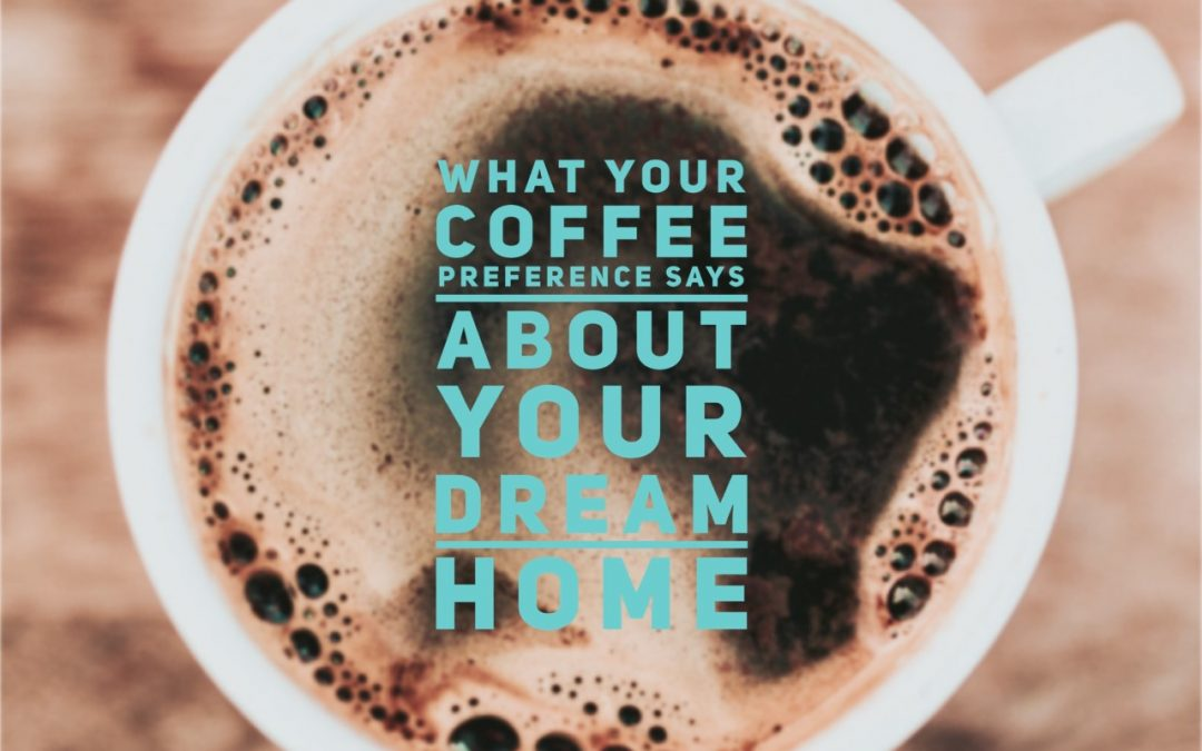 What Your Coffee Preference Says About Your Dream Home